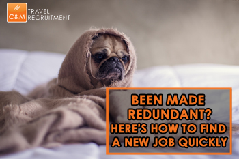 How To Quickly Get A New Travel Job After Being Made Redundant - C&M Travel Recruitment